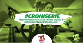 #Croniserie | Recorriendo nuestra tradición cafetera cap 3:  Evolución en la preparación del café